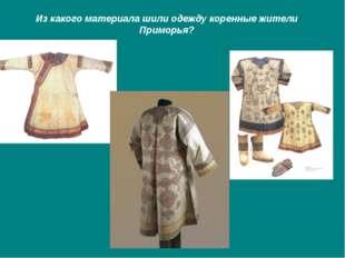 Из какого материала шили одежду коренные жители Приморья?