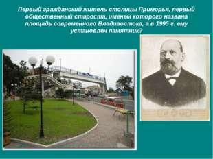 Первый гражданский житель столицы Приморья, первый общественный староста, име