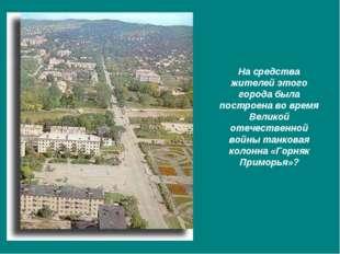 На средства жителей этого города была построена во время Великой отечественно