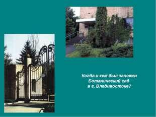 Когда и кем был заложен Ботанический сад в г. Владивостоке?