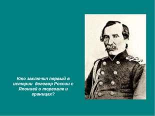 Кто заключил первый в истории договор России с Японией о торговле и границах?