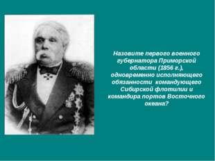 Назовите первого военного губернатора Приморской области (1856 г.), одновреме