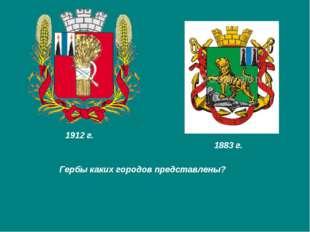 Гербы каких городов представлены? 1912 г. 1883 г.