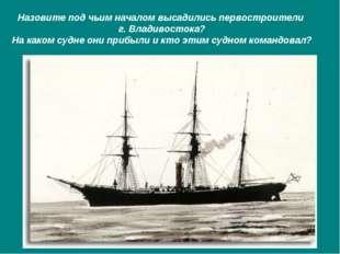 Назовите под чьим началом высадились первостроители г. Владивостока? На каком