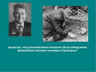 Археолог, под руководством которого была обнаружена древнейшая стоянка челове