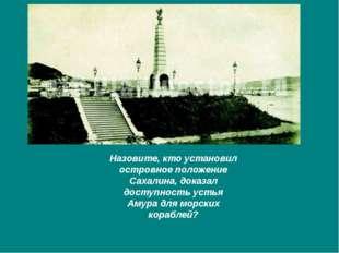 Назовите, кто установил островное положение Сахалина, доказал доступность уст