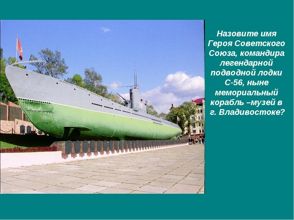 Назовите имя Героя Советского Союза, командира легендарной подводной лодки С-...