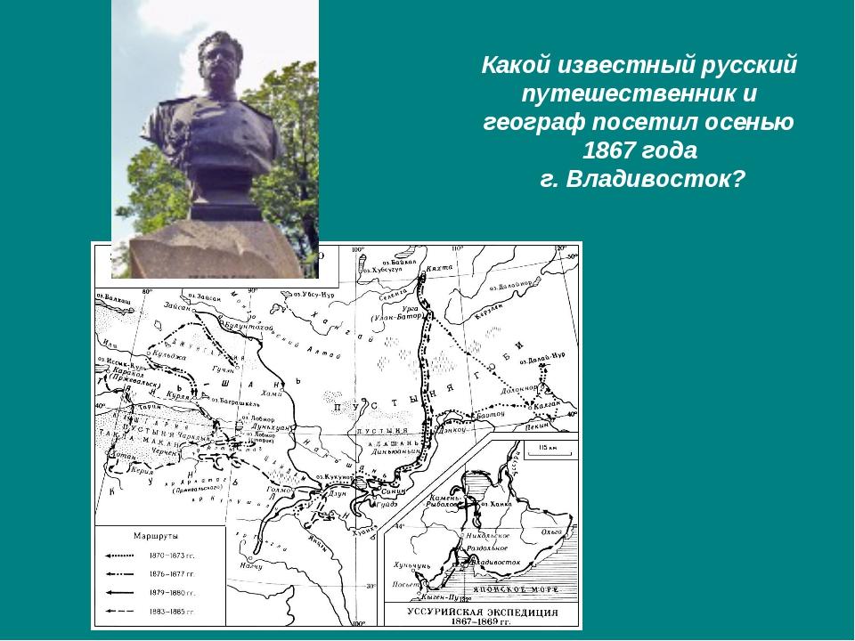 Какой известный русский путешественник и географ посетил осенью 1867 года г....