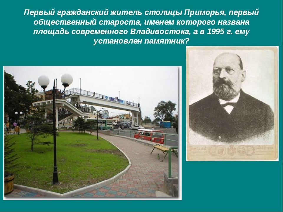 Первый гражданский житель столицы Приморья, первый общественный староста, име...