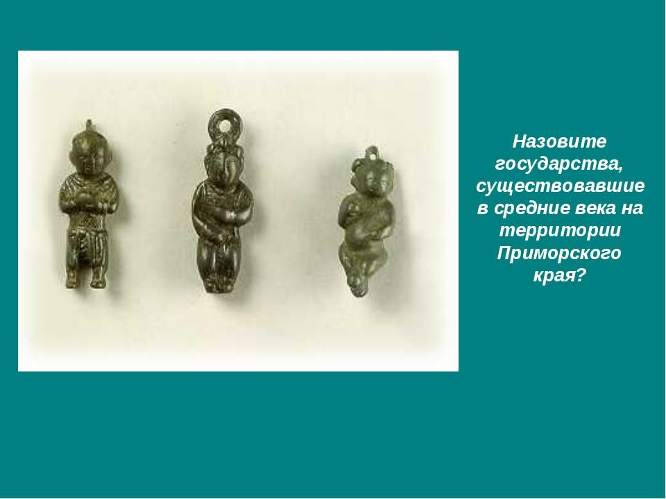 Назовите государства, существовавшие в средние века на территории Приморского...