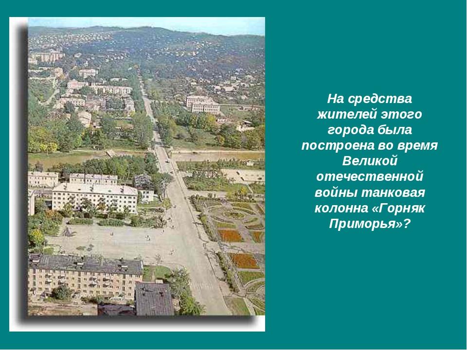 На средства жителей этого города была построена во время Великой отечественно...