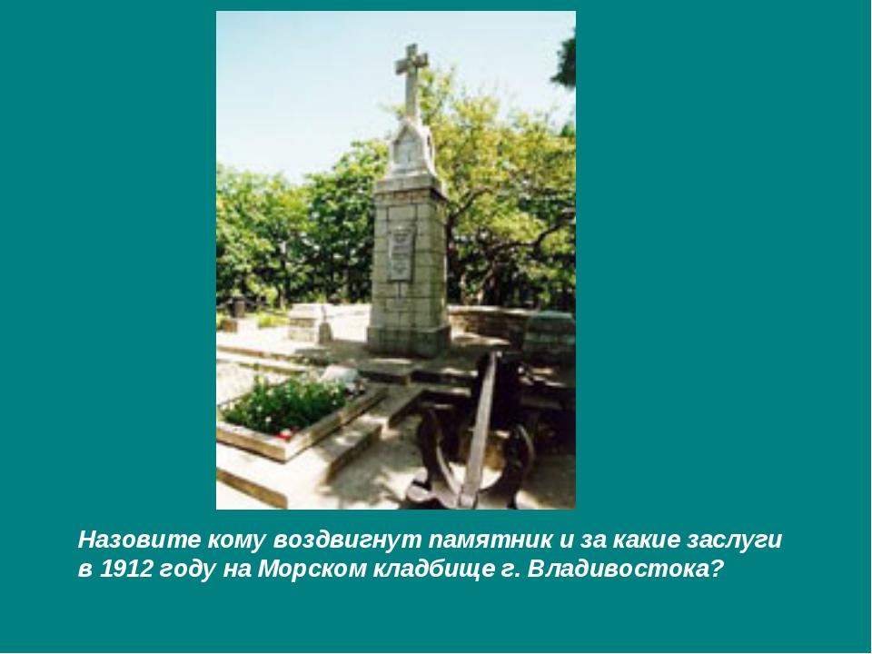 Назовите кому воздвигнут памятник и за какие заслуги в 1912 году на Морском к...