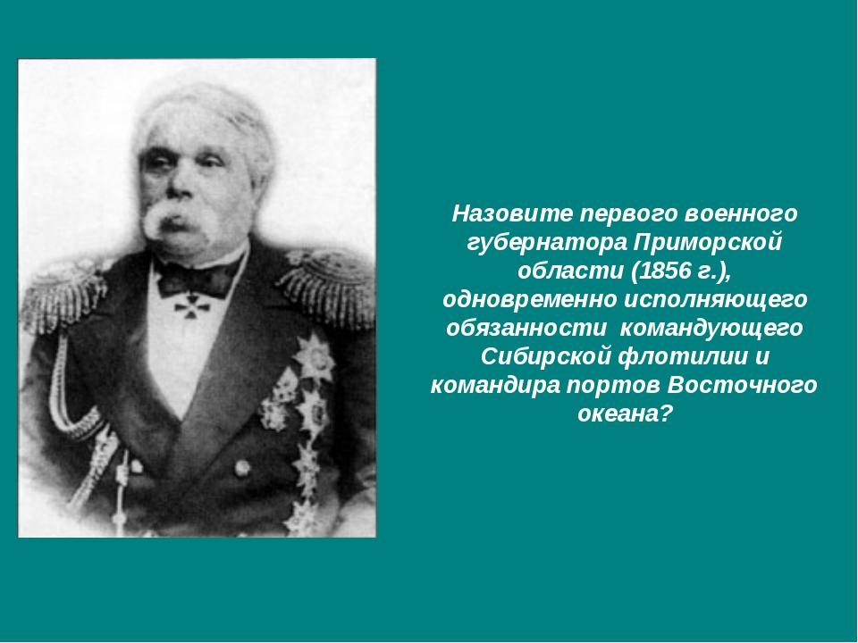 Назовите первого военного губернатора Приморской области (1856 г.), одновреме...