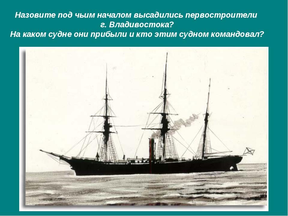 Назовите под чьим началом высадились первостроители г. Владивостока? На каком...