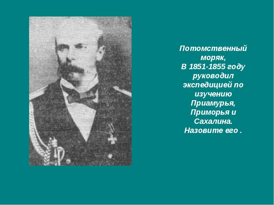 Потомственный моряк, В 1851-1855 году руководил экспедицией по изучению Приам...