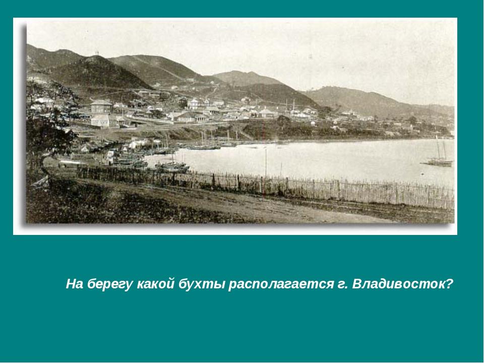 На берегу какой бухты располагается г. Владивосток?