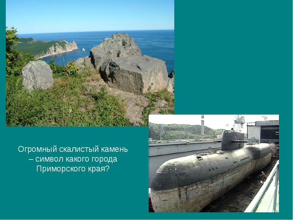 Огромный скалистый камень – символ какого города Приморского края?