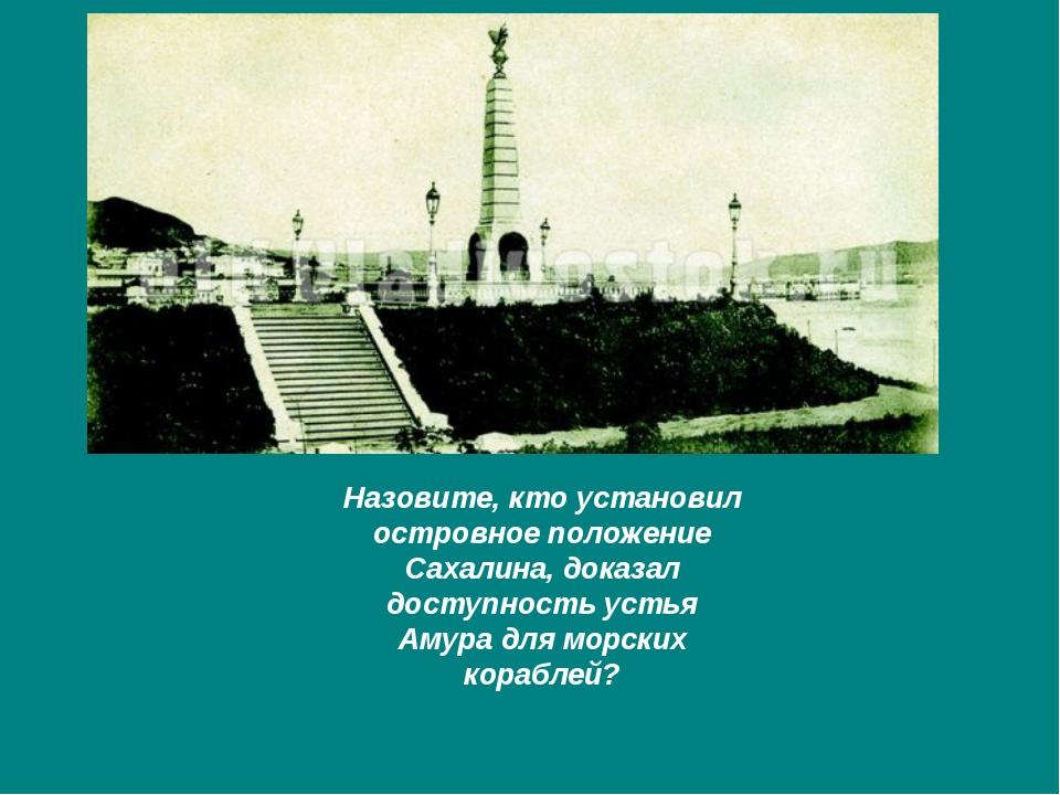 Назовите, кто установил островное положение Сахалина, доказал доступность уст...