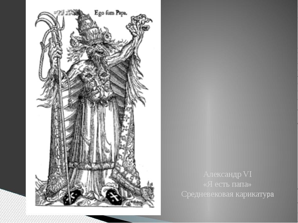 Александр VI «Я есть папа» Средневековая карикатура
