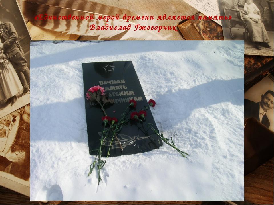 «Единственной мерой времени является память» Владислав Гжегорчик