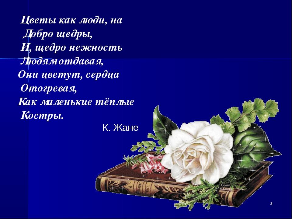 Цветы как люди, на Добро щедры, И, щедро нежность Людям отдавая, Они цветут,...
