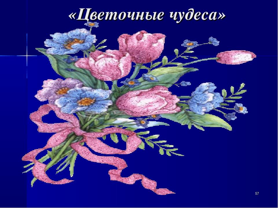 «Цветочные чудеса» *