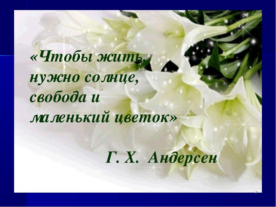 «Чтобы жить, нужно солнце, свобода и маленький цветок» Г. Х. Андерсен *