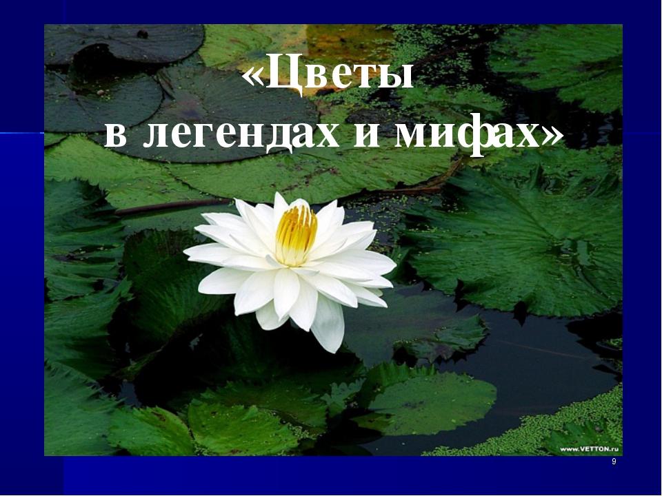 «Цветы в легендах и мифах» *