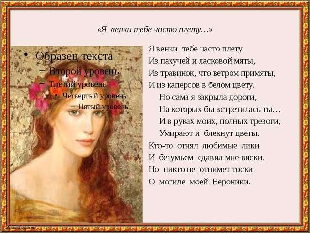 «Я венки тебе часто плету…» Я венки тебе часто плету Из пахучей и ласковой мя...