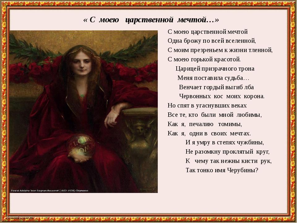 « С моею царственной мечтой…» С моею царственной мечтой Одна брожу по всей в...
