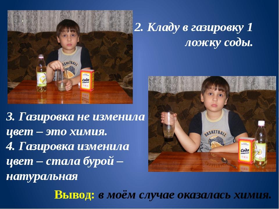 2. Кладу в газировку 1 ложку соды. 3. Газировка не изменила цвет – это химия....