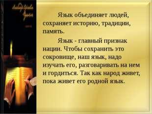 Язык объединяет людей, сохраняет историю, традиции, память. Язык - главны