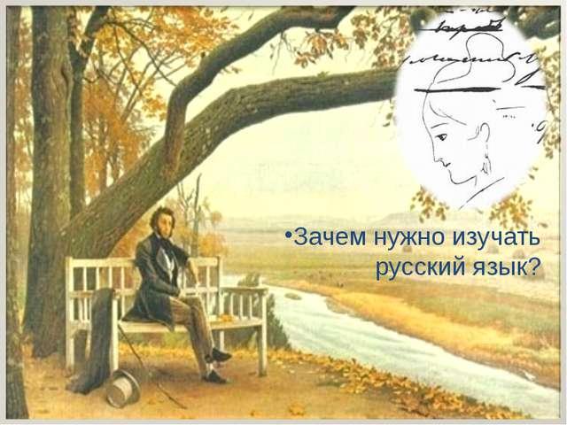 Зачем нужно изучать русский язык? *