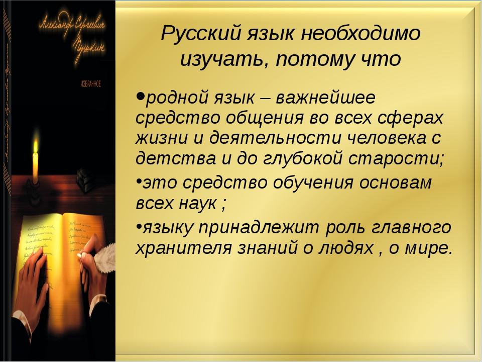 Русский язык необходимо изучать, потому что родной язык – важнейшее средство...