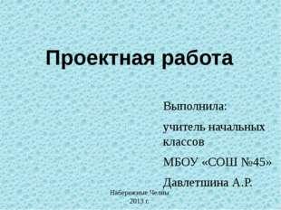 Проектная работа Выполнила: учитель начальных классов МБОУ «СОШ №45» Давлетши