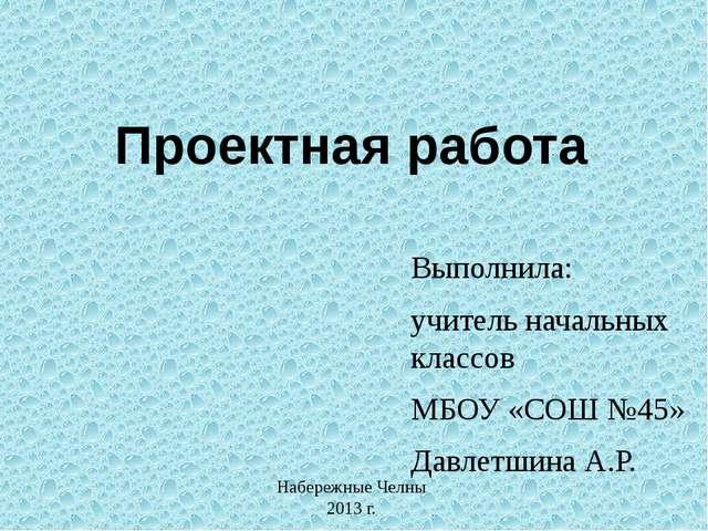 Проектная работа Выполнила: учитель начальных классов МБОУ «СОШ №45» Давлетши...