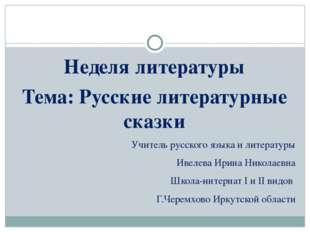 Неделя литературы Тема: Русские литературные сказки Учитель русского языка и