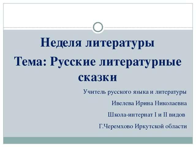 Неделя литературы Тема: Русские литературные сказки Учитель русского языка и...