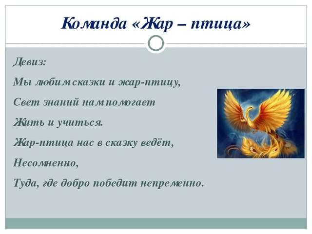 Команда «Жар – птица» Девиз: Мы любим сказки и жар-птицу, Свет знаний нам пом...