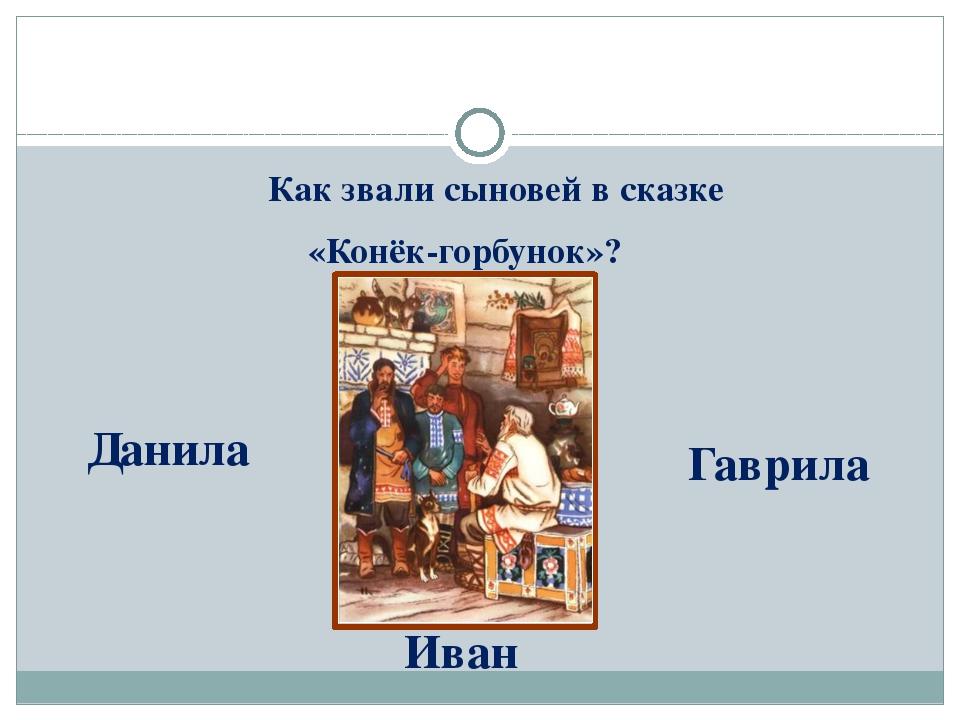 Как звали сыновей в сказке «Конёк-горбунок»? Данила Гаврила Иван
