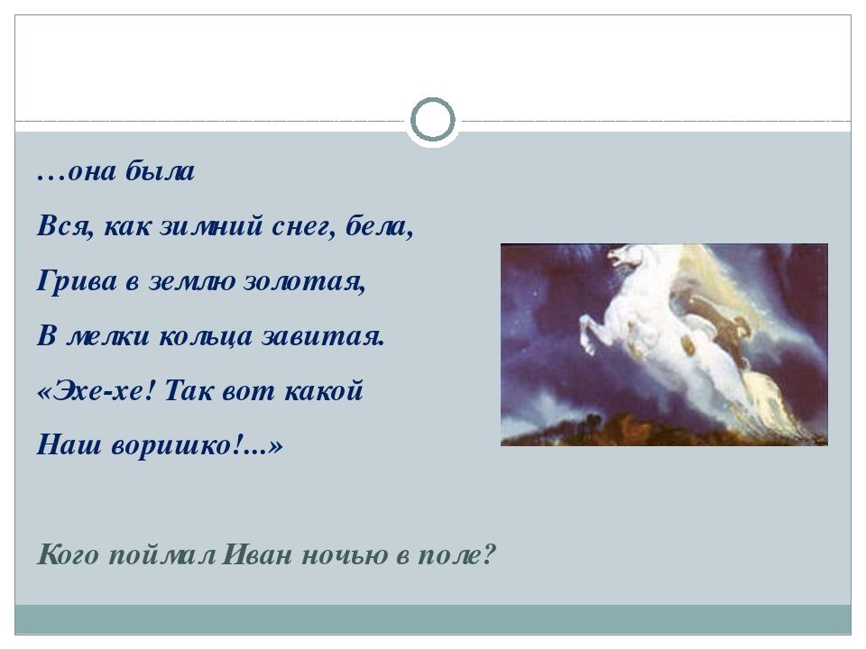 …она была Вся, как зимний снег, бела, Грива в землю золотая, В мелки кольца...