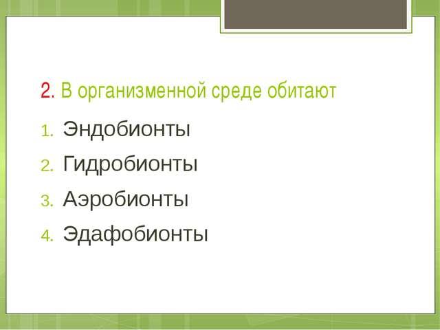 2. В организменной среде обитают Эндобионты Гидробионты Аэробионты Эдафобионты