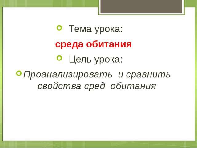 Тема урока: среда обитания Цель урока: Проанализировать и сравнить свойства с...