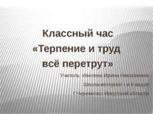 Классный час «Терпение и труд всё перетрут» Учитель: Ивелева Ирина Николаевн