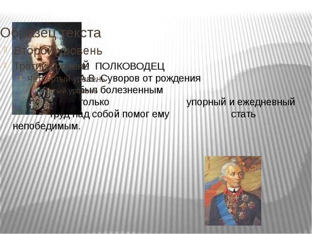 ВЕЛИКИЙ ПОЛКОВОДЕЦ А.В. Суворов от рождения был болезненным  мальчиком....