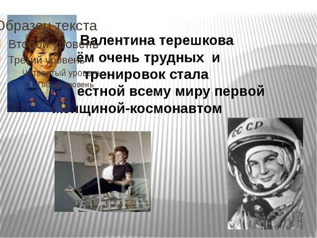 Валентина терешкова  путём очень трудных и упорных тренировок стала...