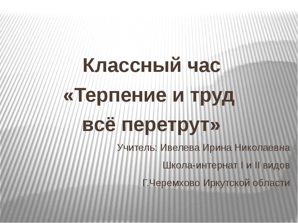 Классный час «Терпение и труд всё перетрут» Учитель: Ивелева Ирина Николаевн...