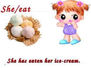 She/eat She has eaten her ice-cream.