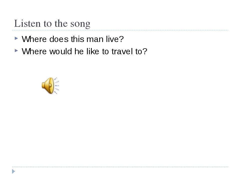 Listen to the song Where does this man live? Where would he like to travel to?