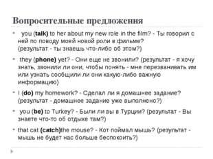 Вопросительные предложения you (talk) to her about my new role in the film? -